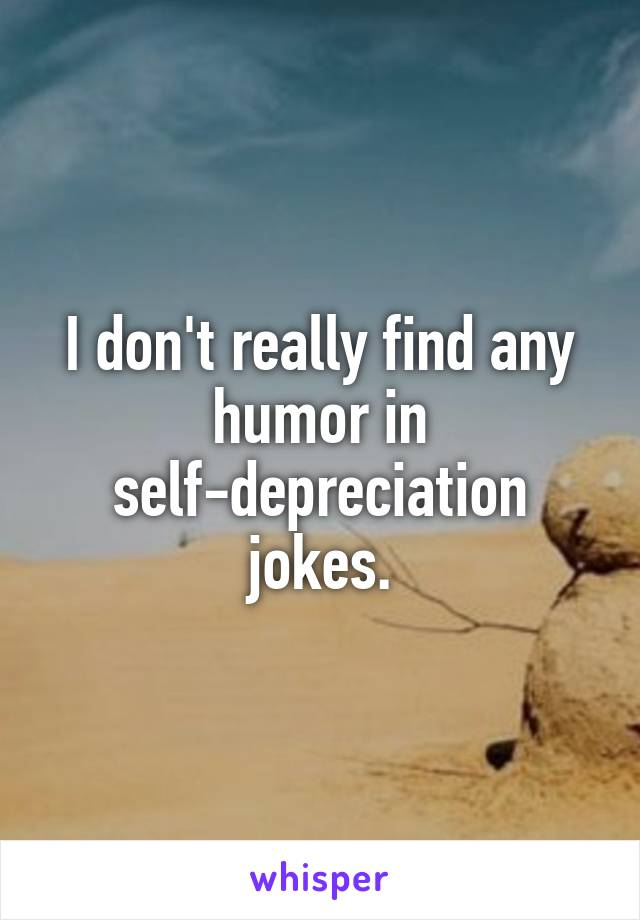 I don't really find any humor in self-depreciation jokes.
