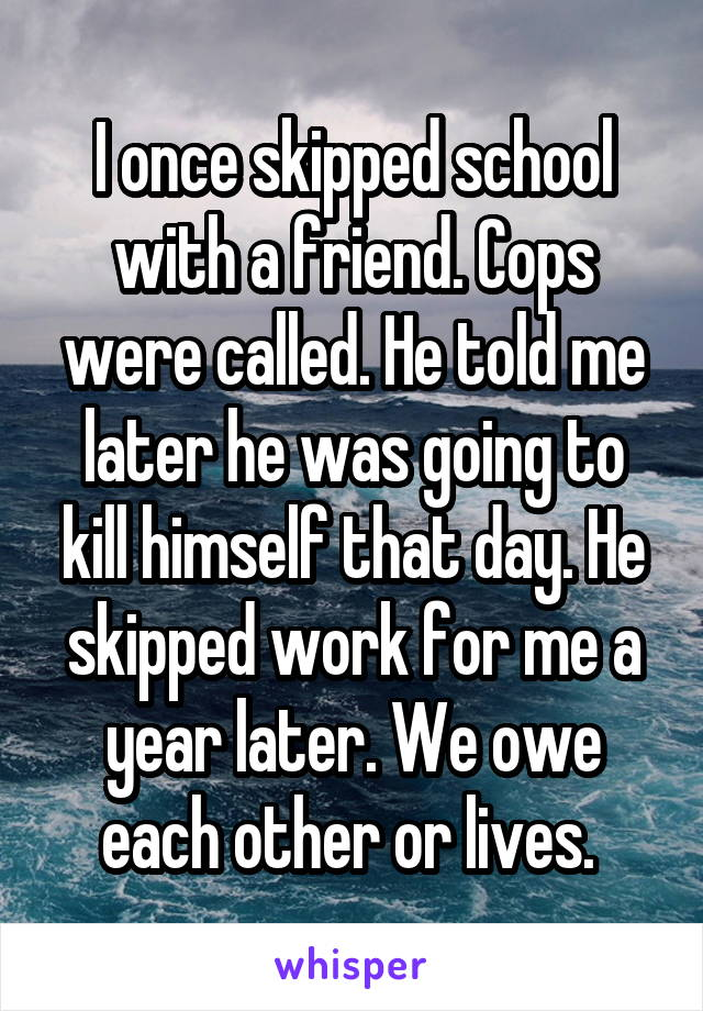 I once skipped school with a friend. Cops were called. He told me later he was going to kill himself that day. He skipped work for me a year later. We owe each other or lives.