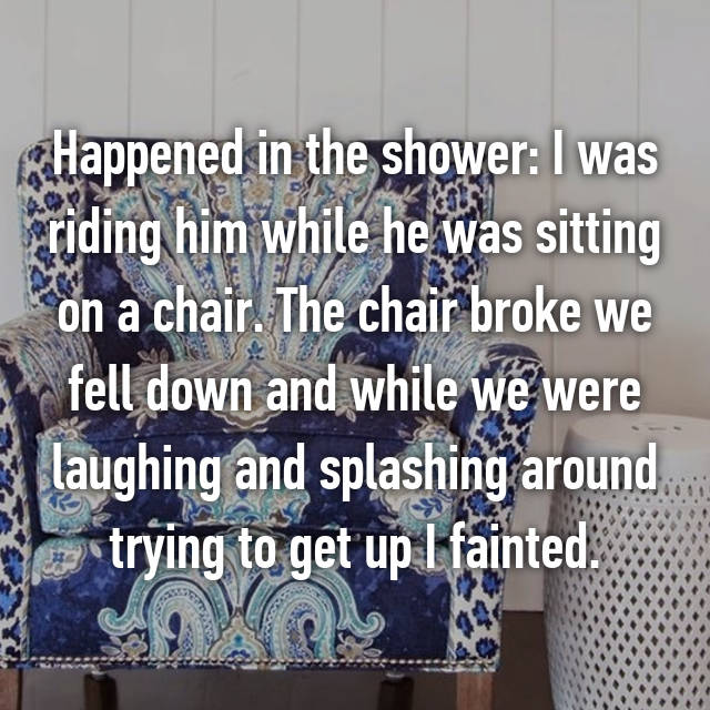 Happened in the shower: I was riding him while he was sitting on a chair. The chair broke we fell down and while we were laughing and splashing around trying to get up I fainted.