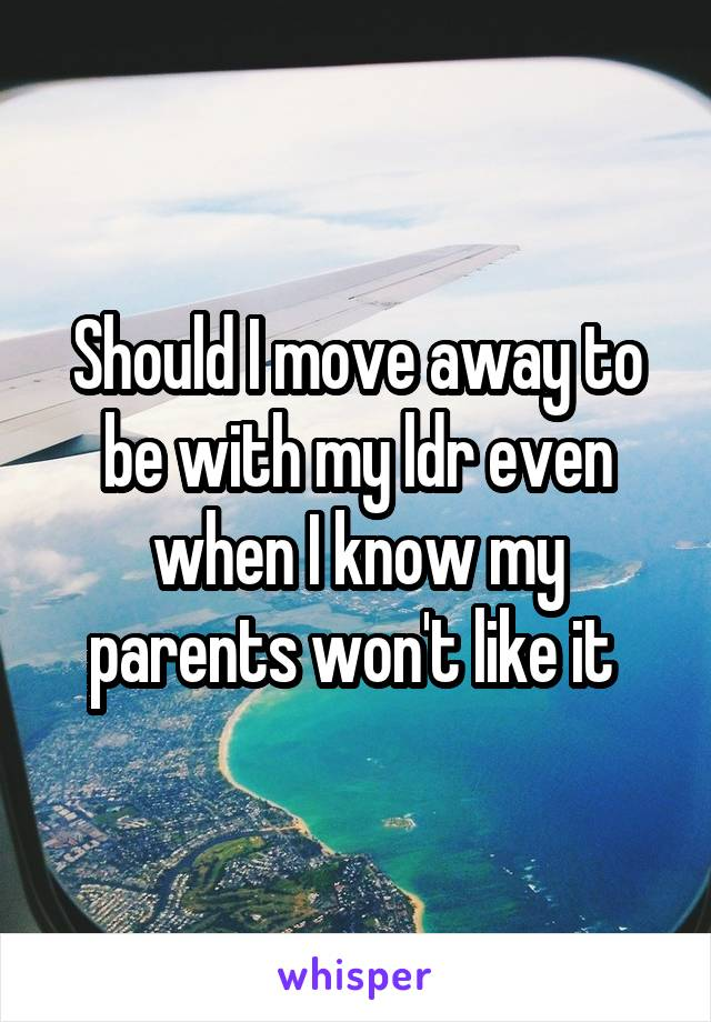 Should I move away to be with my ldr even when I know my parents won't like it