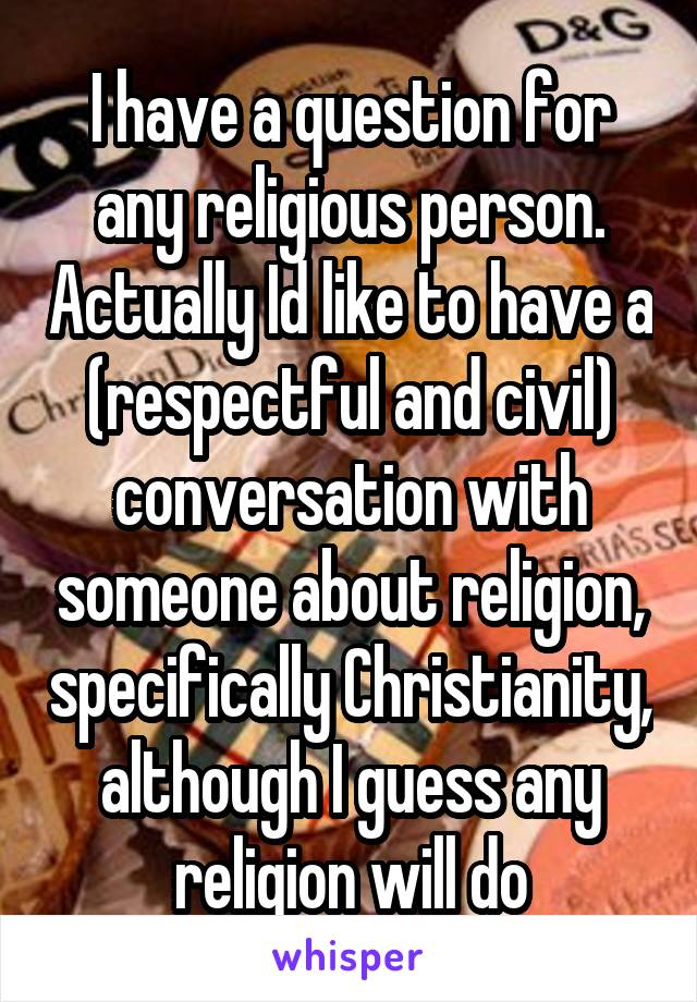 I have a question for any religious person. Actually Id like to have a (respectful and civil) conversation with someone about religion, specifically Christianity, although I guess any religion will do