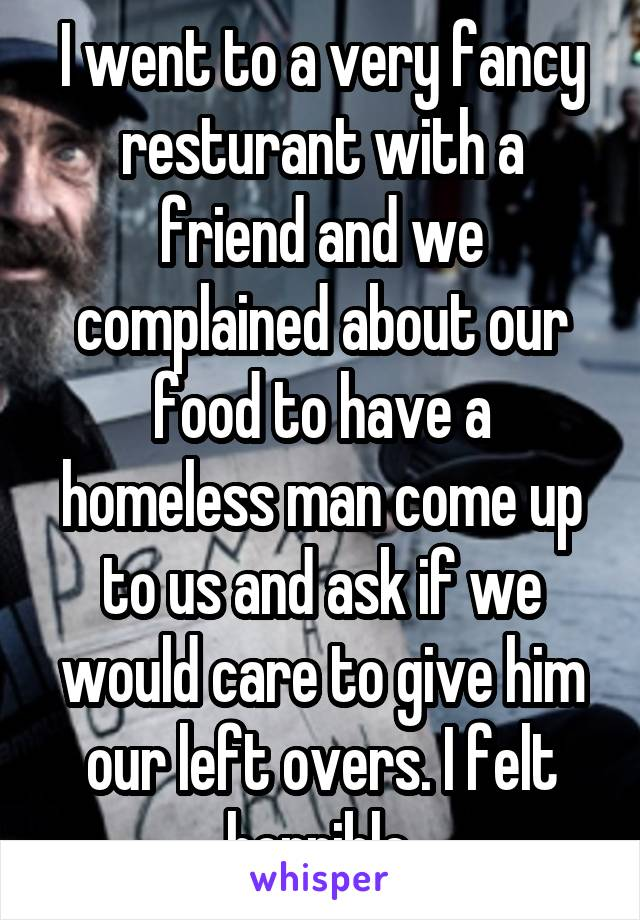 I went to a very fancy resturant with a friend and we complained about our food to have a homeless man come up to us and ask if we would care to give him our left overs. I felt horrible.