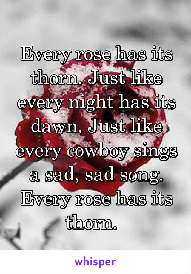 Every rose has its thorn. Just like every night has its dawn. Just like every cowboy sings a sad, sad song. Every rose has its thorn.