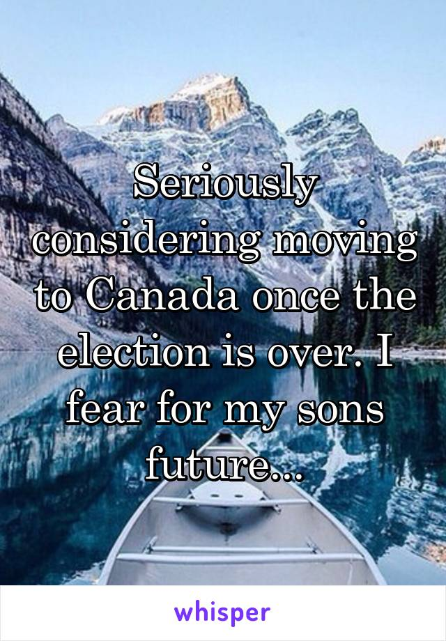 Seriously considering moving to Canada once the election is over. I fear for my sons future...