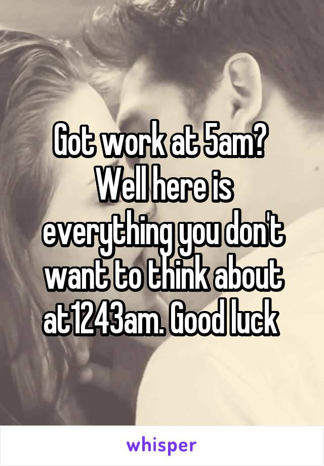 Got work at 5am?  Well here is everything you don't want to think about at1243am. Good luck