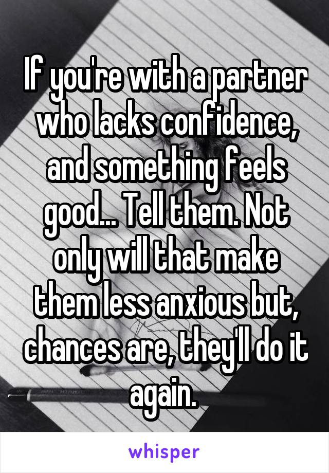 If you're with a partner who lacks confidence, and something feels good... Tell them. Not only will that make them less anxious but, chances are, they'll do it again.