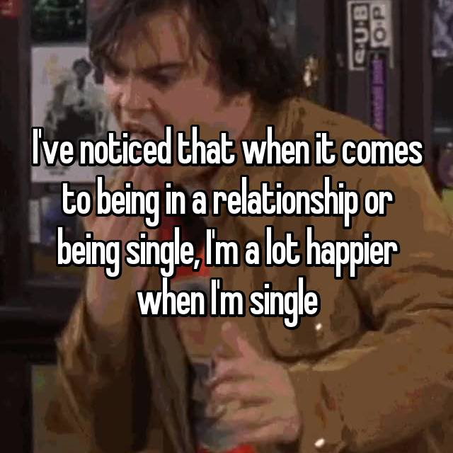 I've noticed that when it comes to being in a relationship or being single, I'm a lot happier when I'm single 😁