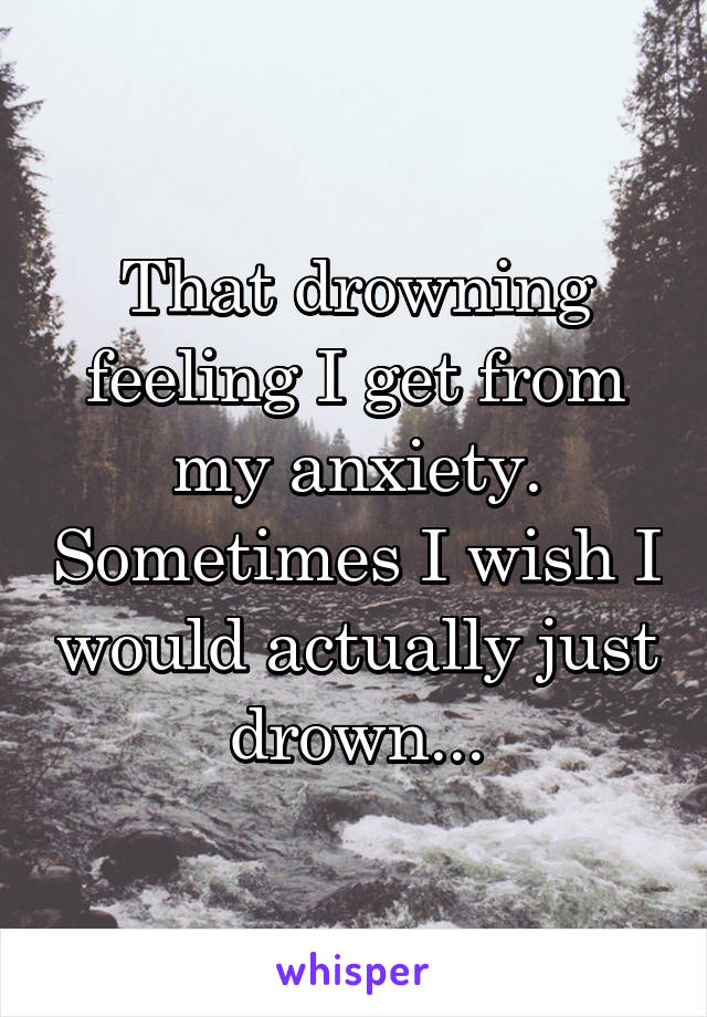 That drowning feeling I get from my anxiety. Sometimes I wish I would actually just drown...