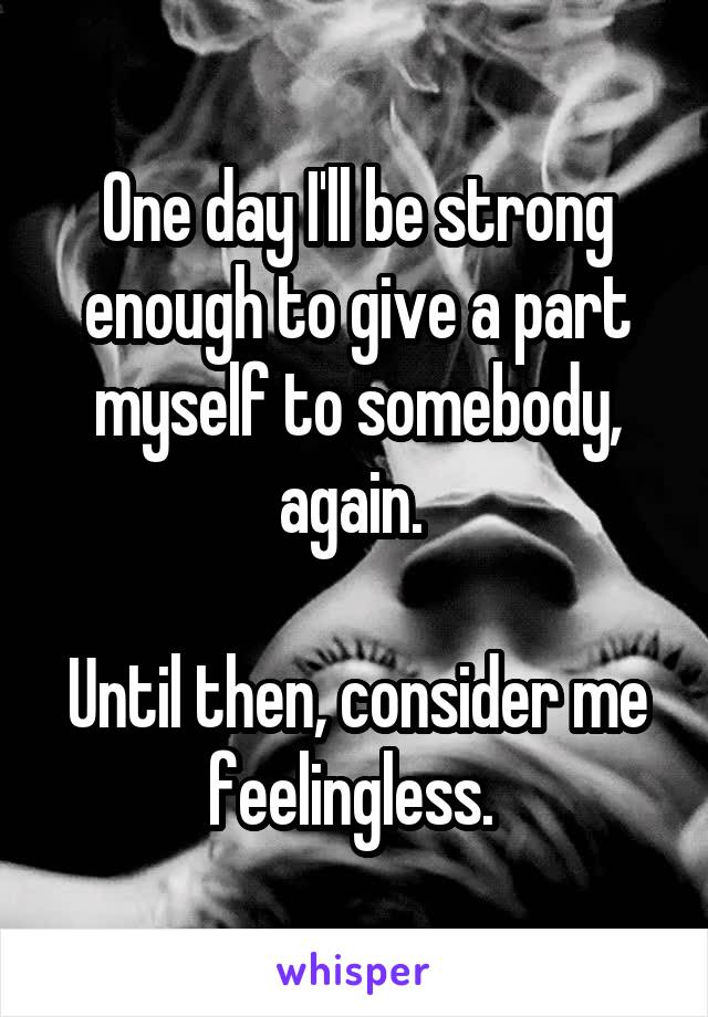 One day I'll be strong enough to give a part myself to somebody, again.   Until then, consider me feelingless.