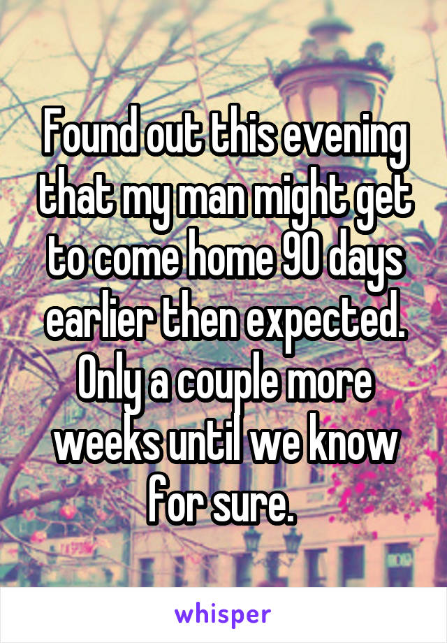 Found out this evening that my man might get to come home 90 days earlier then expected. Only a couple more weeks until we know for sure.