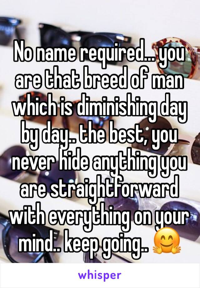 No name required... you are that breed of man which is diminishing day by day.. the best, you never hide anything you are straightforward with everything on your mind.. keep going.. 🤗