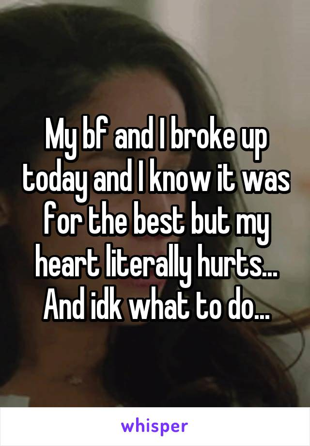 My bf and I broke up today and I know it was for the best but my heart literally hurts... And idk what to do...