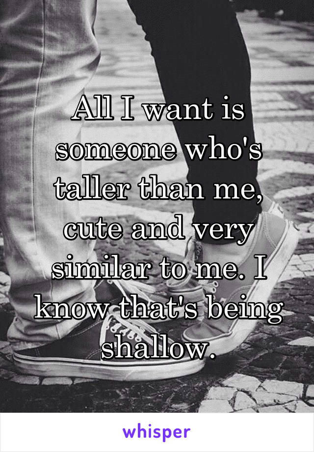 All I want is someone who's taller than me, cute and very similar to me. I know that's being shallow.
