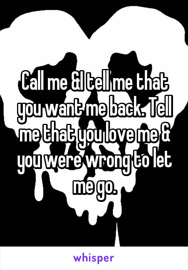 Call me &I tell me that you want me back. Tell me that you love me & you were wrong to let me go.