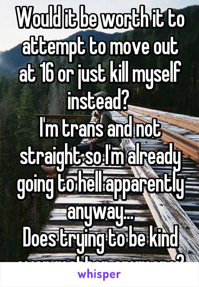 Would it be worth it to attempt to move out at 16 or just kill myself instead?  I'm trans and not straight so I'm already going to hell apparently anyway... Does trying to be kind even matter anymore?