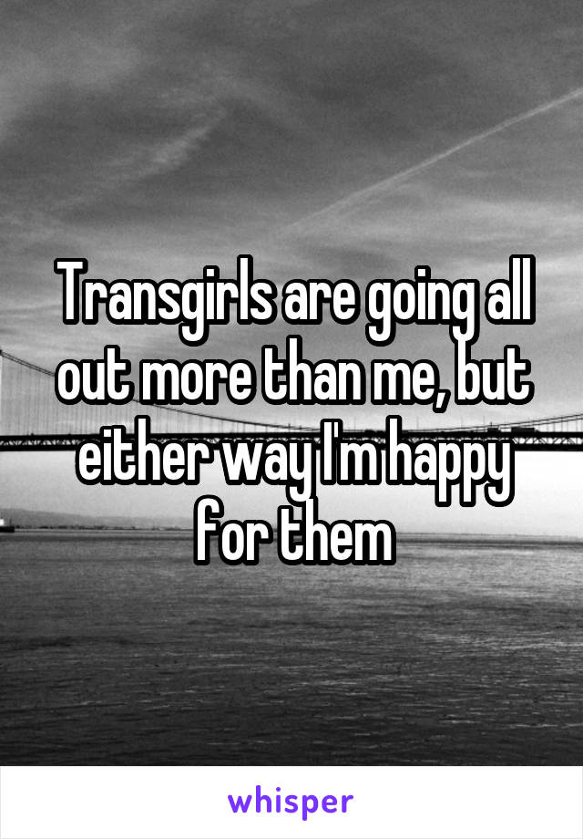 Transgirls are going all out more than me, but either way I'm happy for them
