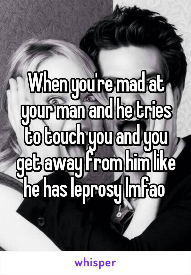 When you're mad at your man and he tries to touch you and you get away from him like he has leprosy lmfao