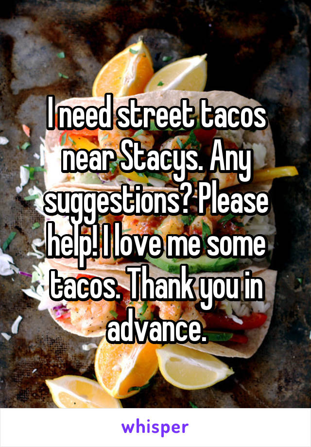 I need street tacos near Stacys. Any suggestions? Please help! I love me some tacos. Thank you in advance.