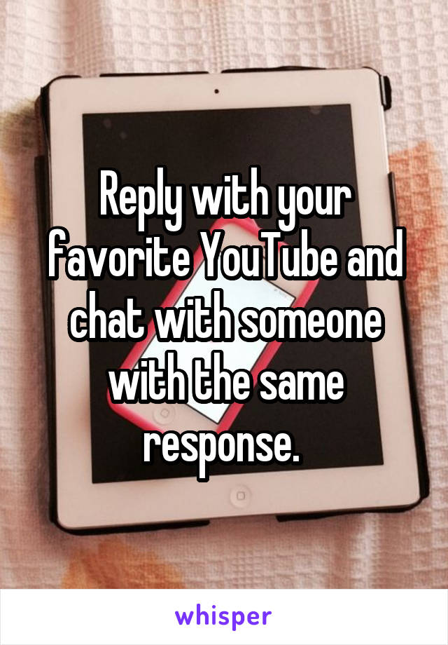 Reply with your favorite YouTube and chat with someone with the same response.