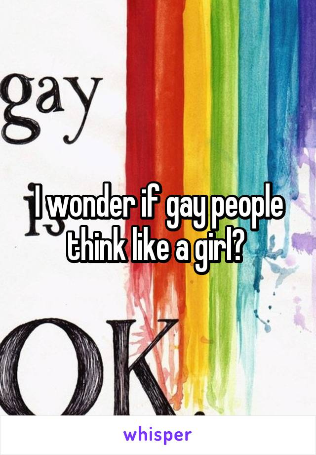 I wonder if gay people think like a girl?