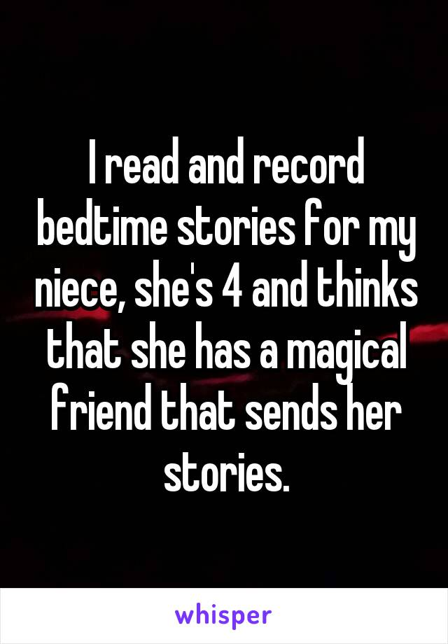I read and record bedtime stories for my niece, she's 4 and thinks that she has a magical friend that sends her stories.