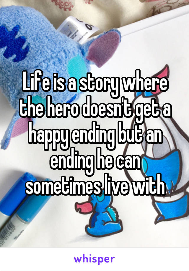 Life is a story where the hero doesn't get a happy ending but an ending he can sometimes live with