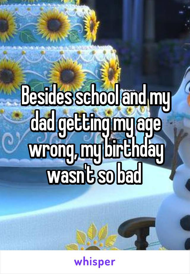 Besides school and my dad getting my age wrong, my birthday wasn't so bad
