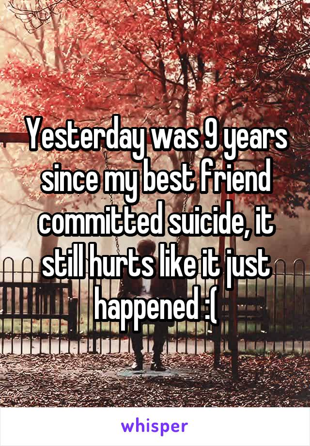 Yesterday was 9 years since my best friend committed suicide, it still hurts like it just happened :(