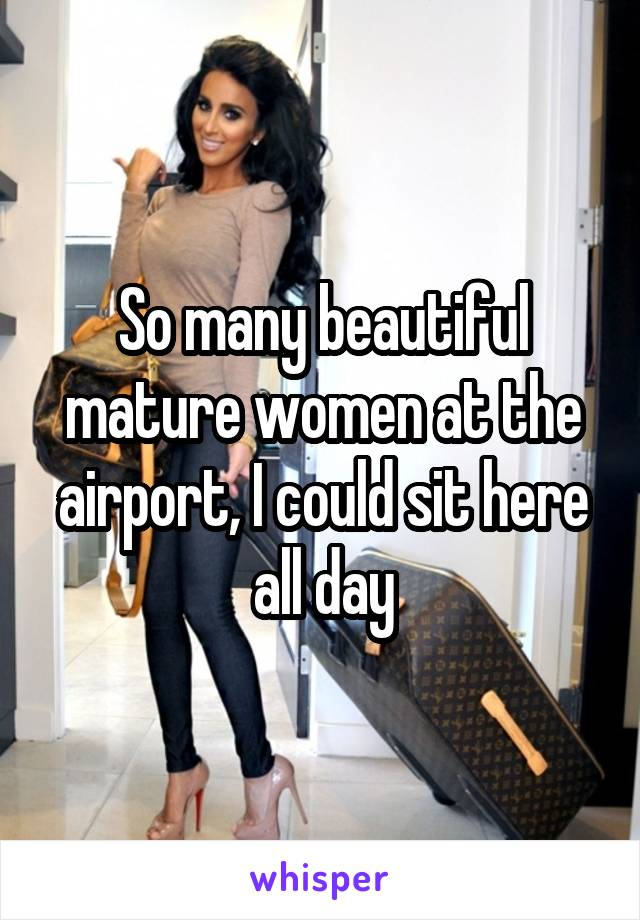 So many beautiful mature women at the airport, I could sit here all day