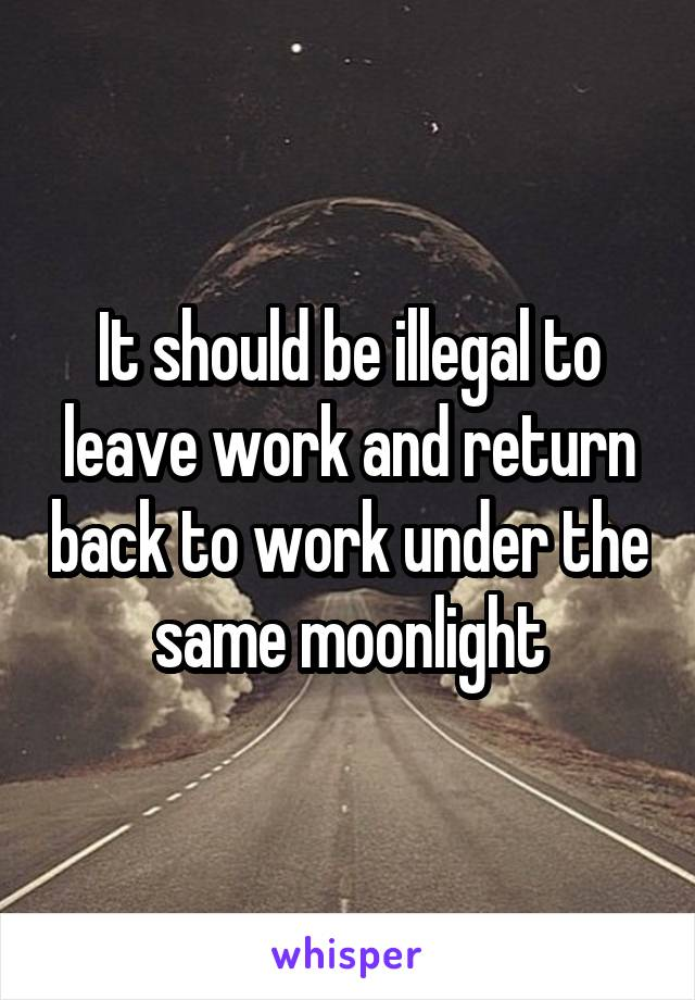 It should be illegal to leave work and return back to work under the same moonlight