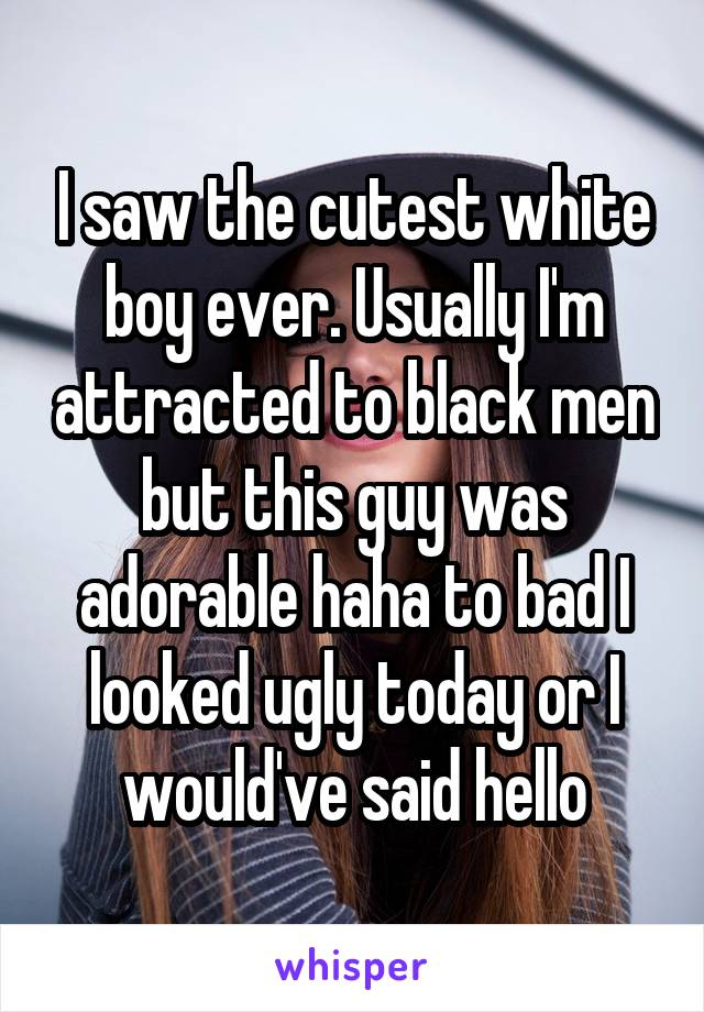 I saw the cutest white boy ever. Usually I'm attracted to black men but this guy was adorable haha to bad I looked ugly today or I would've said hello