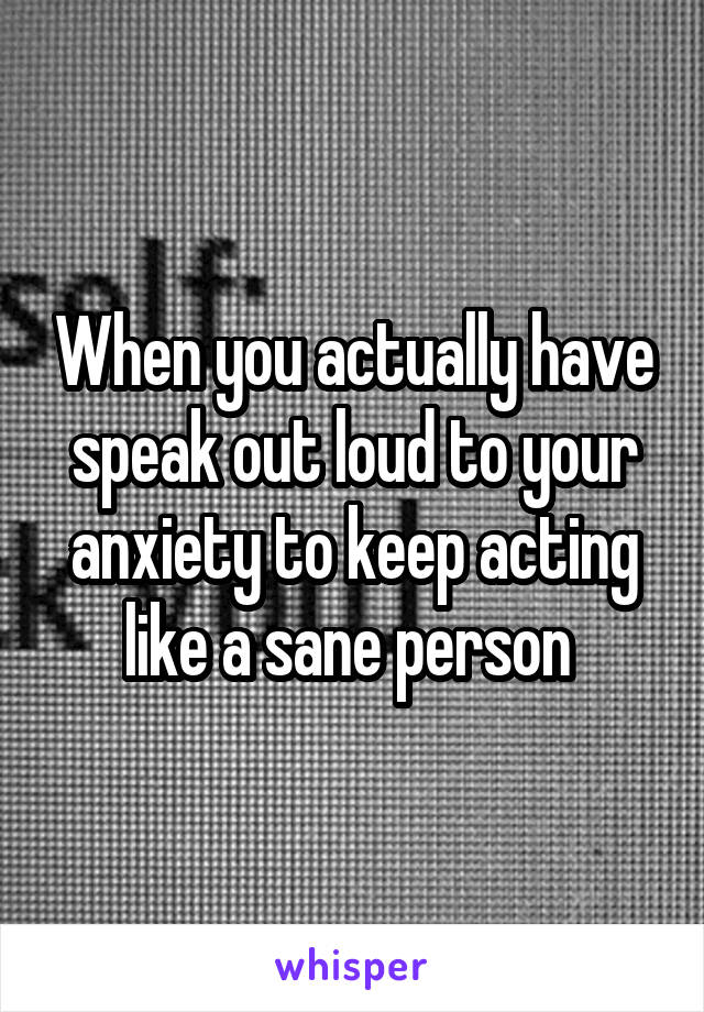 When you actually have speak out loud to your anxiety to keep acting like a sane person