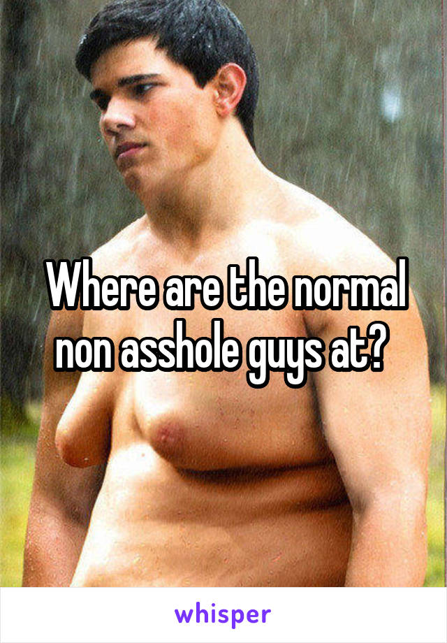Where are the normal non asshole guys at?