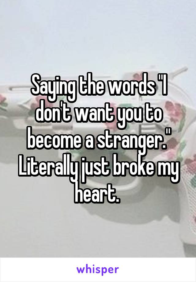 """Saying the words """"I don't want you to become a stranger."""" Literally just broke my heart."""