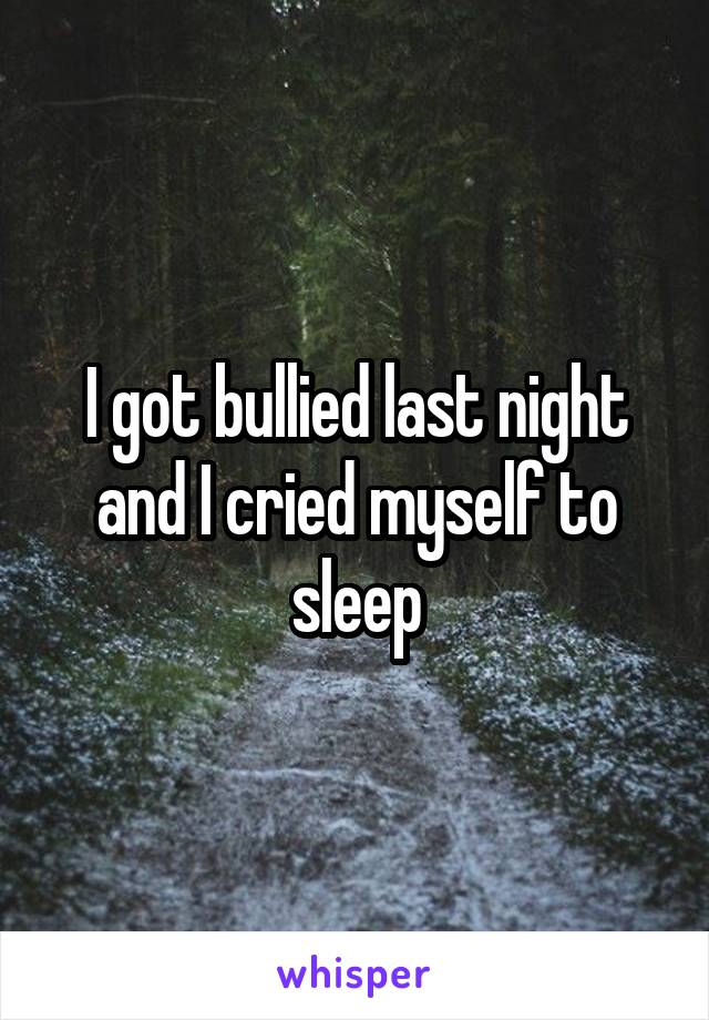 I got bullied last night and I cried myself to sleep