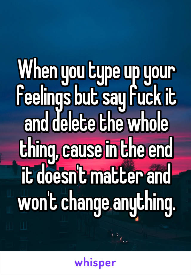 When you type up your feelings but say fuck it and delete the whole thing, cause in the end it doesn't matter and won't change anything.