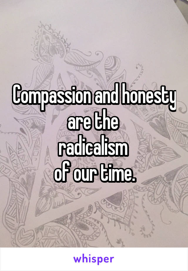 Compassion and honesty are the  radicalism  of our time.