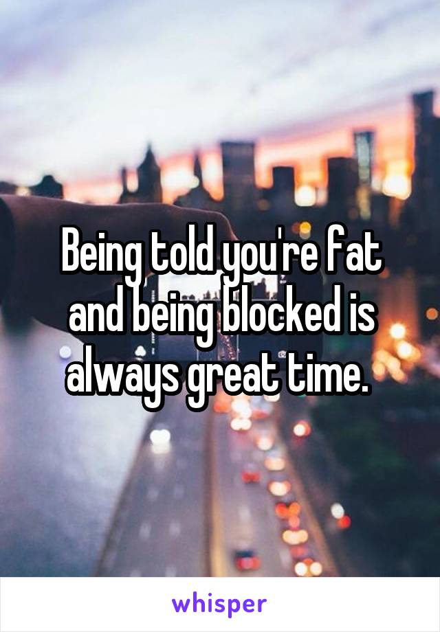 Being told you're fat and being blocked is always great time.