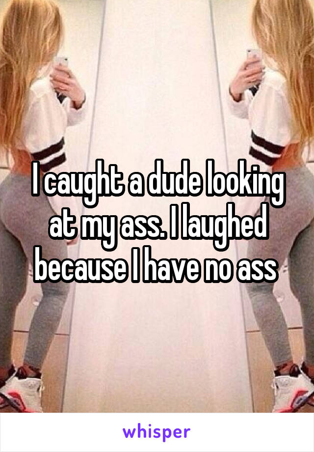 I caught a dude looking at my ass. I laughed because I have no ass