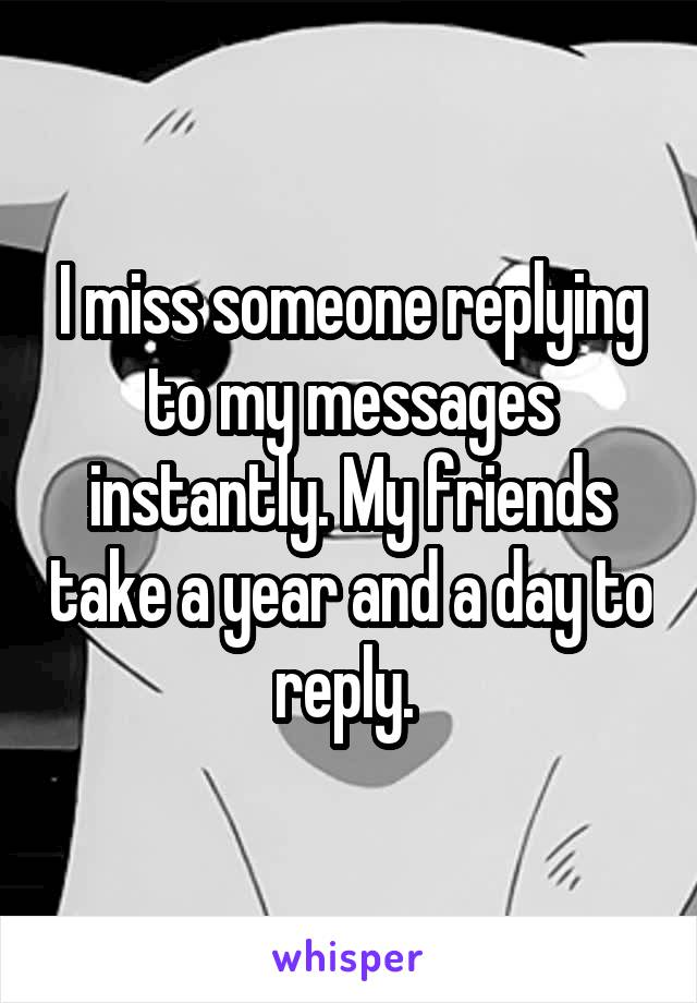 I miss someone replying to my messages instantly. My friends take a year and a day to reply.