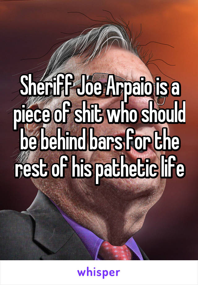 Sheriff Joe Arpaio is a piece of shit who should be behind bars for the rest of his pathetic life