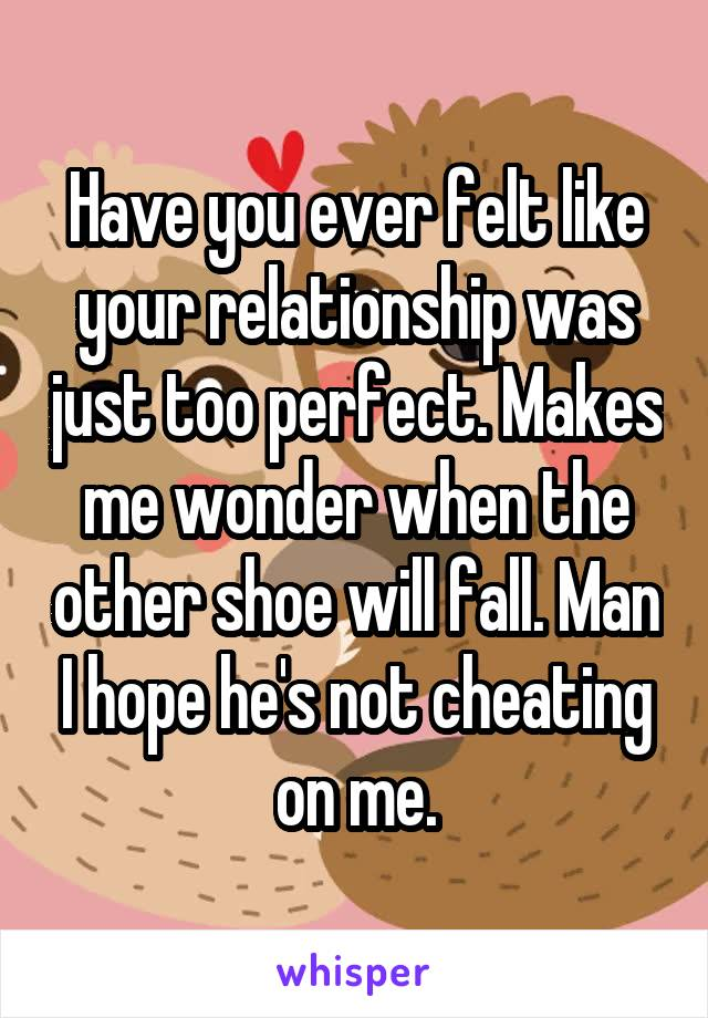 Have you ever felt like your relationship was just too perfect. Makes me wonder when the other shoe will fall. Man I hope he's not cheating on me.