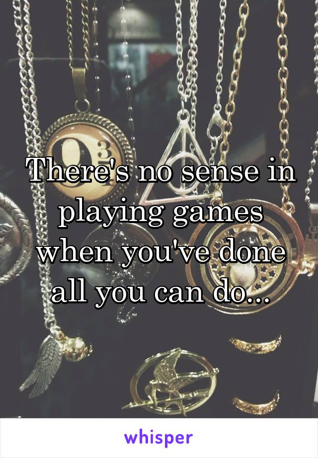 There's no sense in playing games when you've done all you can do...