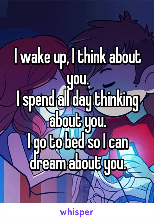 I wake up, I think about you. I spend all day thinking about you. I go to bed so I can dream about you.