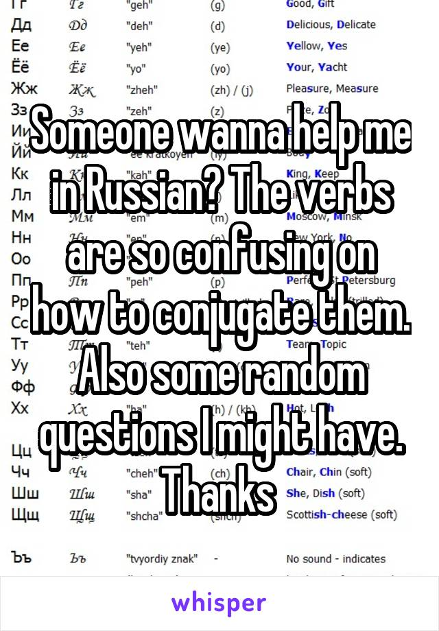 Someone wanna help me in Russian? The verbs are so confusing on how to conjugate them. Also some random questions I might have. Thanks