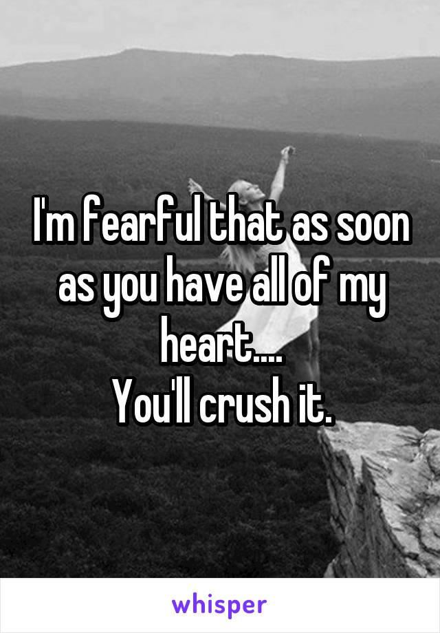 I'm fearful that as soon as you have all of my heart.... You'll crush it.