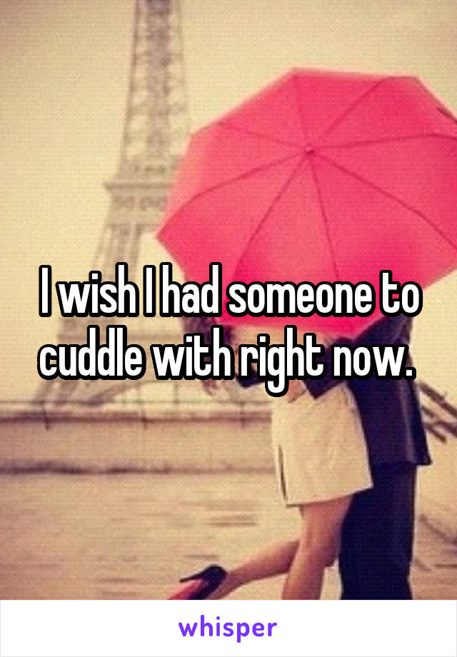 I wish I had someone to cuddle with right now.