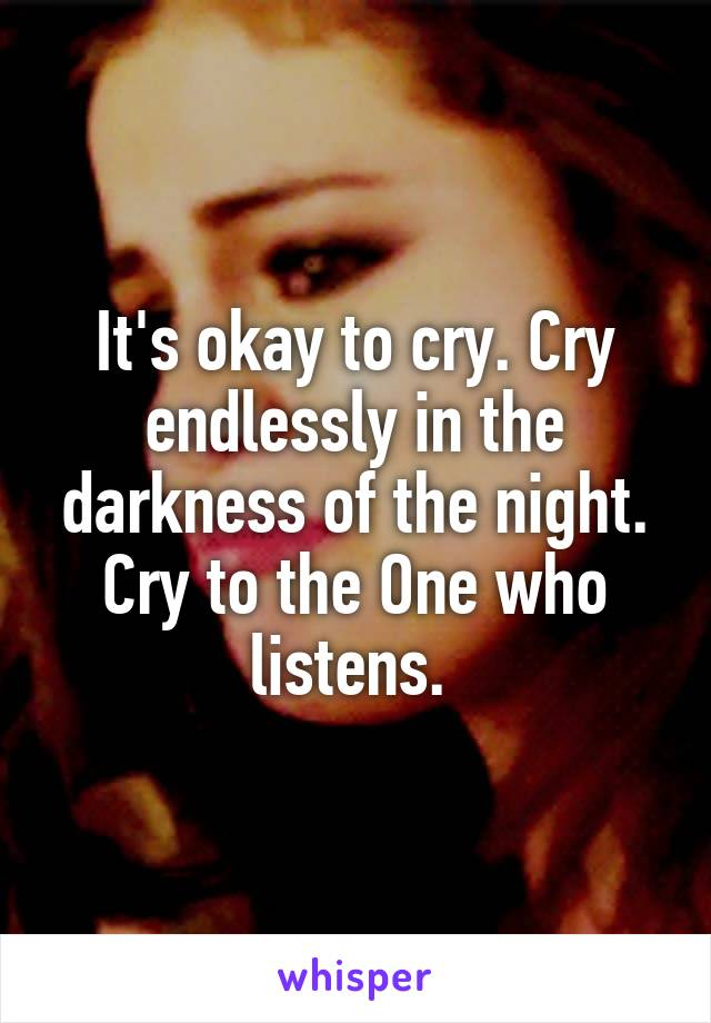 It's okay to cry. Cry endlessly in the darkness of the night. Cry to the One who listens.