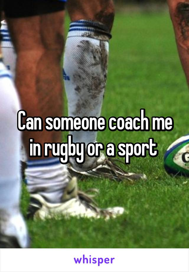 Can someone coach me in rugby or a sport