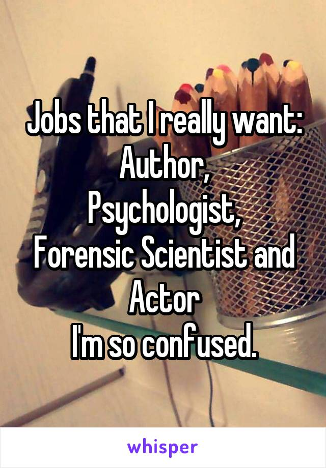 Jobs that I really want: Author, Psychologist, Forensic Scientist and Actor I'm so confused.